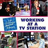 Working at a TV Station (21st Century Junior Library: Careers)