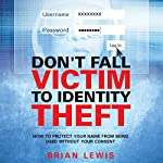 Don't Fall Victim to Identity Theft: How to Protect Your Name from Being Used Without Your Consent   Brian Lewis
