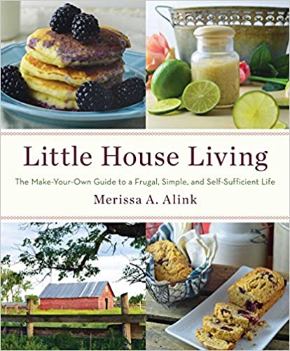 Little House Living: The Make Your Own Guide to a Frugal, Simple, and Self-Sufficient Life - Merissa Alink