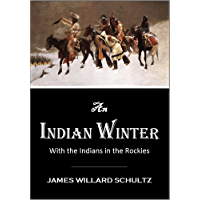 An  Indian Winter or With the Indians in the Rockies (1913) (With Active Table of Contents)