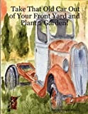 Take That Old Car Out of Your Front Yard and Plant a Garden!, Arlene Wright-Correll, 0615151043