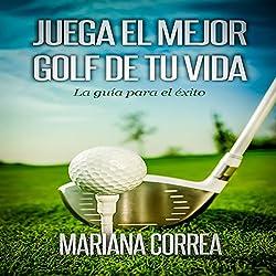 Juega el Mejor Golf de tu Vida: La guia para el exito (Spanish Edition)
