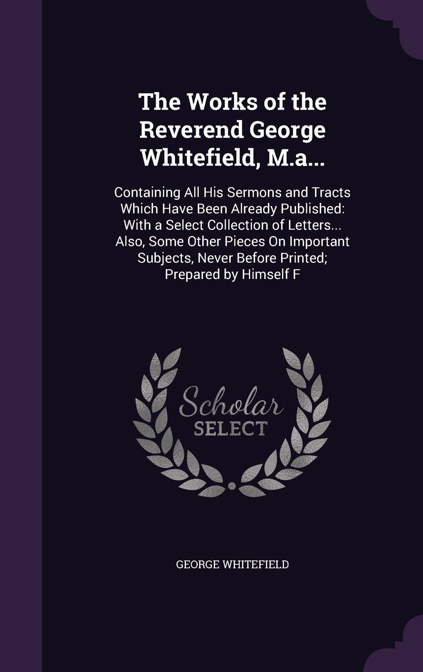 The Works of the Reverend George Whitefield, M.A...: Containing All His Sermons and Tracts Which Have Been Already Published: With a Select Collection ... Never Before Printed; Prepared by Himself F pdf epub