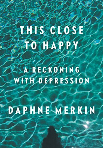 This Close to Happy: A Reckoning with Depression by [Merkin, Daphne]