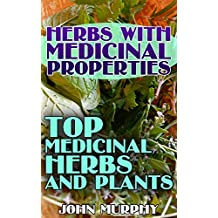 Herbs with Medicinal Properties: Top Medicinal Herbs and Plants: (Alternative Medicine, Healthy Living and Healing)