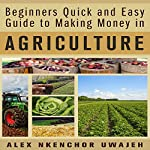 Beginners Quick and Easy Guide to Making Money in Agriculture | Alex Nkenchor Uwajeh