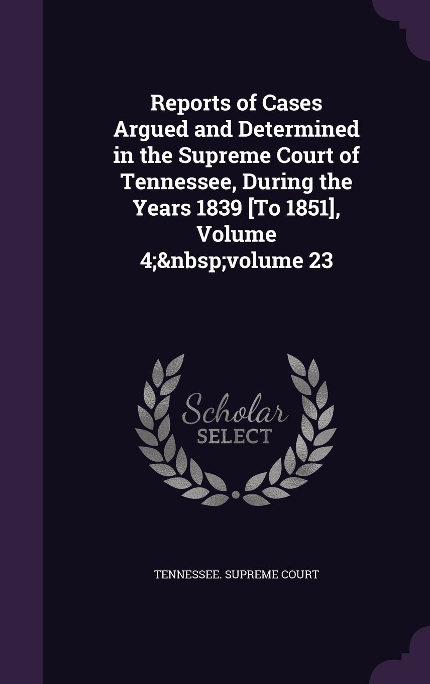 Download Reports of Cases Argued and Determined in the Supreme Court of Tennessee, During the Years 1839 [To 1851], Volume 4; Volume 23 pdf