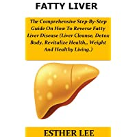 Fatty Liver: The Comprehensive Step-By-Step Guide On How To Reverse Fatty Liver Disease(Liver Cleanse,Detox Body, Revitalize Health,, Weight And Healthy Living.)