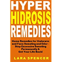 Hyperhidrosis Remedies: Home Remedies for Underarm  and Face Sweating and Odor –  Stop Excessive Sweating Permanently &  Get Your Life Back!