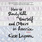 How to Slowly Kill Yourself and Others in America: Essays | Kiese Laymon