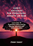 God's Antidote For Depression, Anxiety, or Fear: Learn How To Experience Peace and Joy During Adversity and Uncertain…