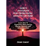 God's Antidote For Depression, Anxiety, or Fear: Learn How To Experience Peace and Joy During Adversity and Uncertain Times