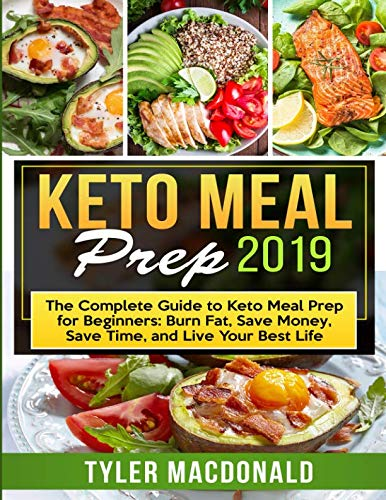 Keto Meal Prep 2019: The Complete Guide to Keto Meal Prep for Beginners: Burn Fat, Save Money, Save Time, and Live Your Best Life