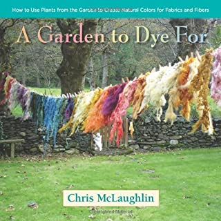 Book Cover: A Garden to Dye For: How to Use Plants from the Garden to Create Natural Colors for Fabrics & Fibers
