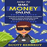 How to Make Money Online: 11 Proven Systems to Make 5 Figures a Month While Working from Anywhere in the World | Scott Kennedy