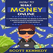 How to Make Money Online: 11 Proven Systems to Make 5 Figures a Month While Working from Anywhere in the World Audiobook by Scott Kennedy Narrated by Jon Wilkins