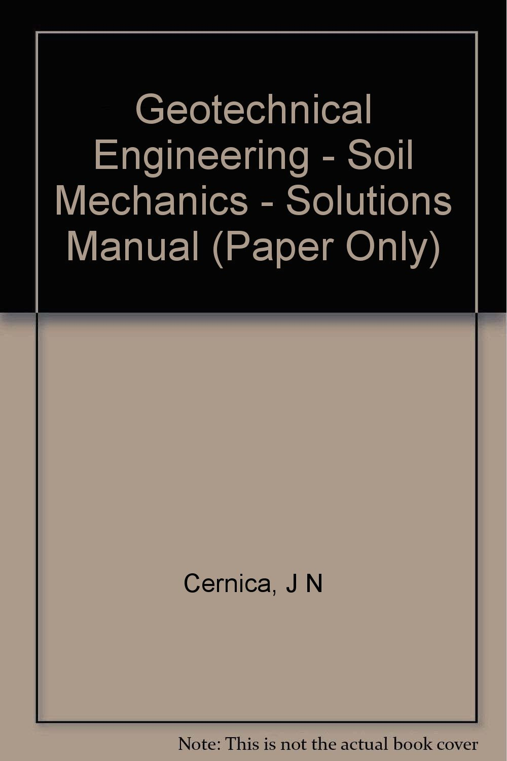 Geotechnical Engineering - Soil Mechanics - Solutions Manual (Paper Only):  John N. Cernica: 9780471103981: Amazon.com: Books