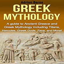 Greek Mythology: A Guide to Ancient Greece and Greek Mythology Including Titans, Hercules, Greek Gods, Zeus, and More! Audiobook by Adrian Baros Narrated by Jennifer Ola Emerson