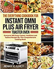 The Everything Cookbook for Instant Omni Plus Air Fryer Toaster Oven: Everyone Will Enjoy Fastest, Healthiest and Tastiest Recipes By This Comprehensive Cooking Book