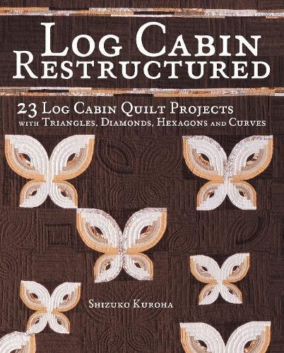 Quilt Cabin Log Book (Log Cabin Restructured: 23 Log Cabin Quilt Projects Made with Triangles, Diamonds, Hexagons and Curves)