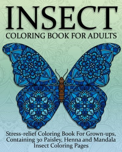 Insect and Bug Coloring Book For Adults: Stress relief Coloring Book For Grown ups, Containing 30 Hand Drawn Paisley, Henna And Mandala Insect Coloring Pages (Insect Coloring Books) (Volume 1)