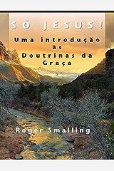Só Jesus: Uma introdução às Doutrinas da Graça (Portuguese Edition)