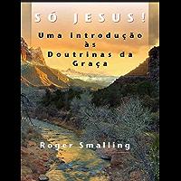 Só Jesus: Uma introdução às Doutrinas da Graça