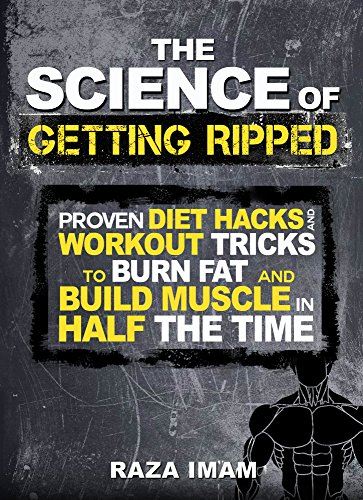 The Science of Getting Ripped: Proven Diet Hacks and Workout Tricks to Burn Fat and Build Muscle in Half the Time (Burn Fat, Build Muscle Book 1) (Workouts To Get Ripped And Build Muscle)