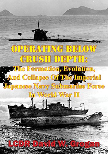 Operating Below Crush Depth:: The Formation, Evolution, And Collapse Of The Imperial Japanese Navy Submarine Force In World War II