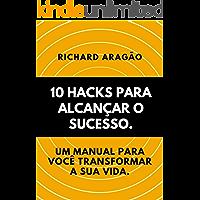 10 Hacks para Alcançar o Sucesso.: Um manual para você transformar sua vida.