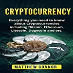 Cryptocurrency: Everything You Need to Know About Cryptocurrencies Including Bitcoin, Ethereum, Litecoin, Dogecoin, Etc. | Matthew Connor