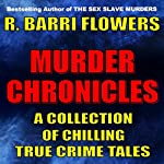 Murder Chronicles: A Collection of Chilling True Crime Tales | R. Barri Flowers