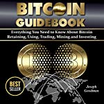 Bitcoin Guidebook: Everything You Need to Know About Bitcoin: Saving, Using, Mining, Trading, and Investing | Joseph Goodman
