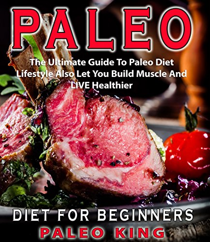 Paleo Diet For Beginners: The Ultimate Guide To Paleo Diet Lifestyle Also Let You Build Muscle And LIVE Healthier( Paleo Cookbook,Paleo Diet,Paleo Cooking,Low Carb Diet,Paleo Lifestyle) by Paleoking Caveman