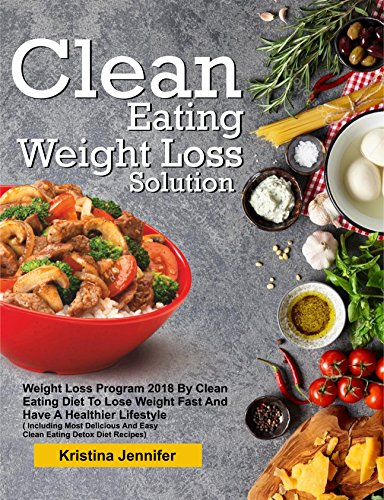 Clean Eating Weight Loss Solution: Weight Loss Program 2018 By Clean Eating Diet To Lose Weight Fast And Have A Healthier Lifestyle( Including Most Delicious And Easy Clean Eating Detox Diet Recipes) by Kristina  Jennifer