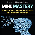 Mind Mastery: Discover Your Hidden Potentials and Improve Your Life | Gale Hardway