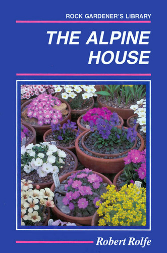 The Alpine House: Its Plants and Purposes (Rock Gardener's Library)