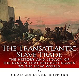 The Transatlantic Slave Trade: The History and Legacy of the System that Brought Slaves to the New World Audiobook
