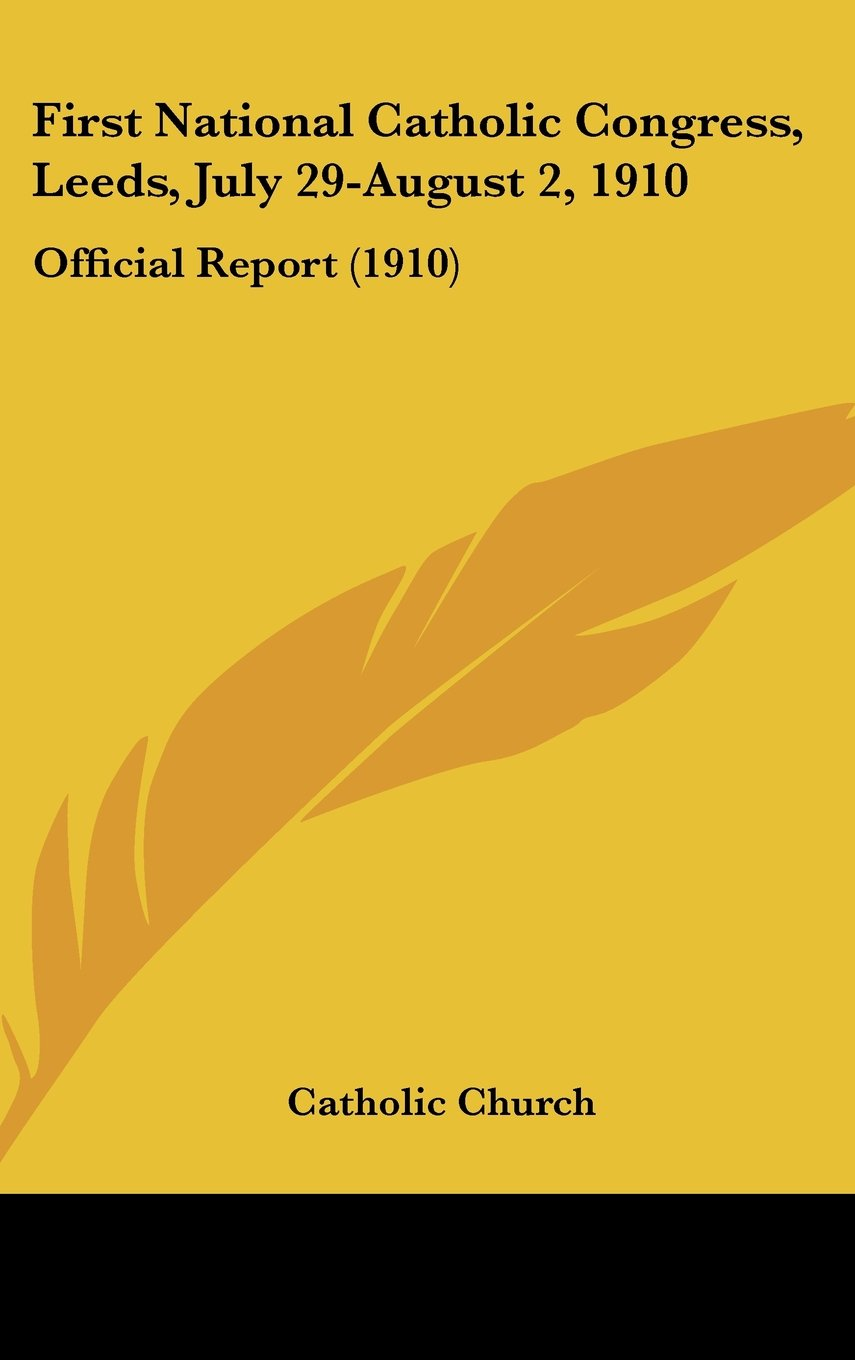 Download First National Catholic Congress, Leeds, July 29-August 2, 1910: Official Report (1910) pdf