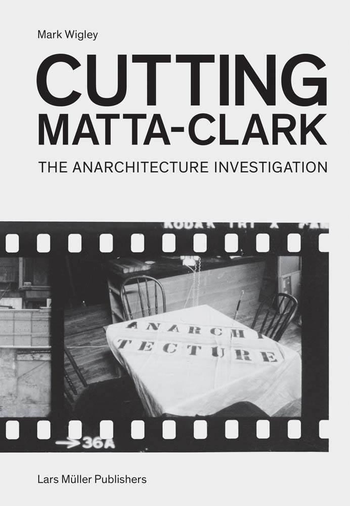 Cutting Matta-Clark: The Anarchitecture Investigation by Lars Müller Publishers/Columbia GSAAP