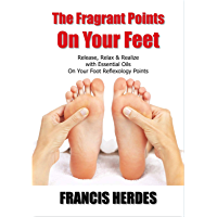 The Fragrant Points On Your Feet: Release, Relax & Realize with Essential Oils On Your Foot Reflexology Points (English Edition)