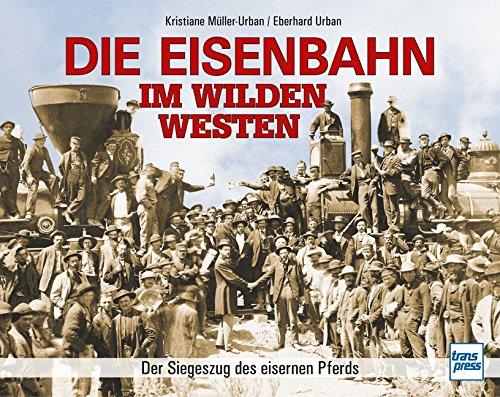 Die Eisenbahn im Wilden Westen: Der Siegeszug des eisernen Pferds