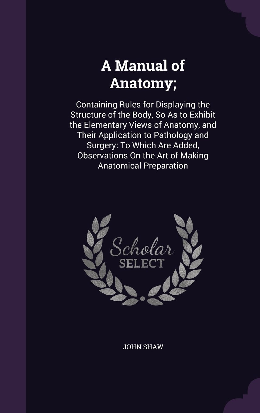 Download A Manual of Anatomy;: Containing Rules for Displaying the Structure of the Body, So as to Exhibit the Elementary Views of Anatomy, and Their ... on the Art of Making Anatomical Preparation PDF