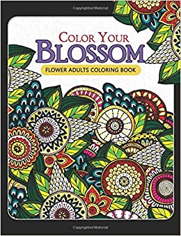 Amazon Color Your Blossom Flower Adults Coloring Book Adult Books Flowers Patterns For Relaxation 9781546831488 Mindfulness