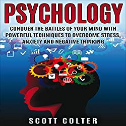 Psychology: Conquer the Battle of Your Mind with Powerful Techniques to Overcome Stress, Anxiety and Negative Thinking