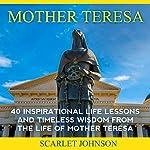Mother Teresa: 40 Inspirational Life Lessons and Timeless Wisdom from the Life of Mother Teresa | Entrepreneur Publishing,Scarlett Johnson