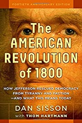The American Revolution of 1800: How Jefferson Rescued Democracy from Tyranny and Faction_and What This Means Today
