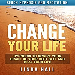 Change Your Life: Hypnosis to Rewire Your Brain, Be Your Best Self and Heal Your Life via Beach Hypnosis and Meditation