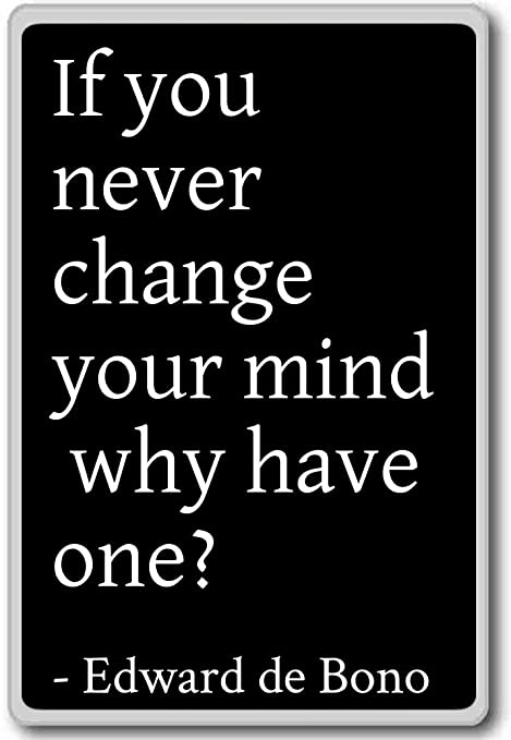 If You Never Change Your Mind Why Have One Edward De Bono