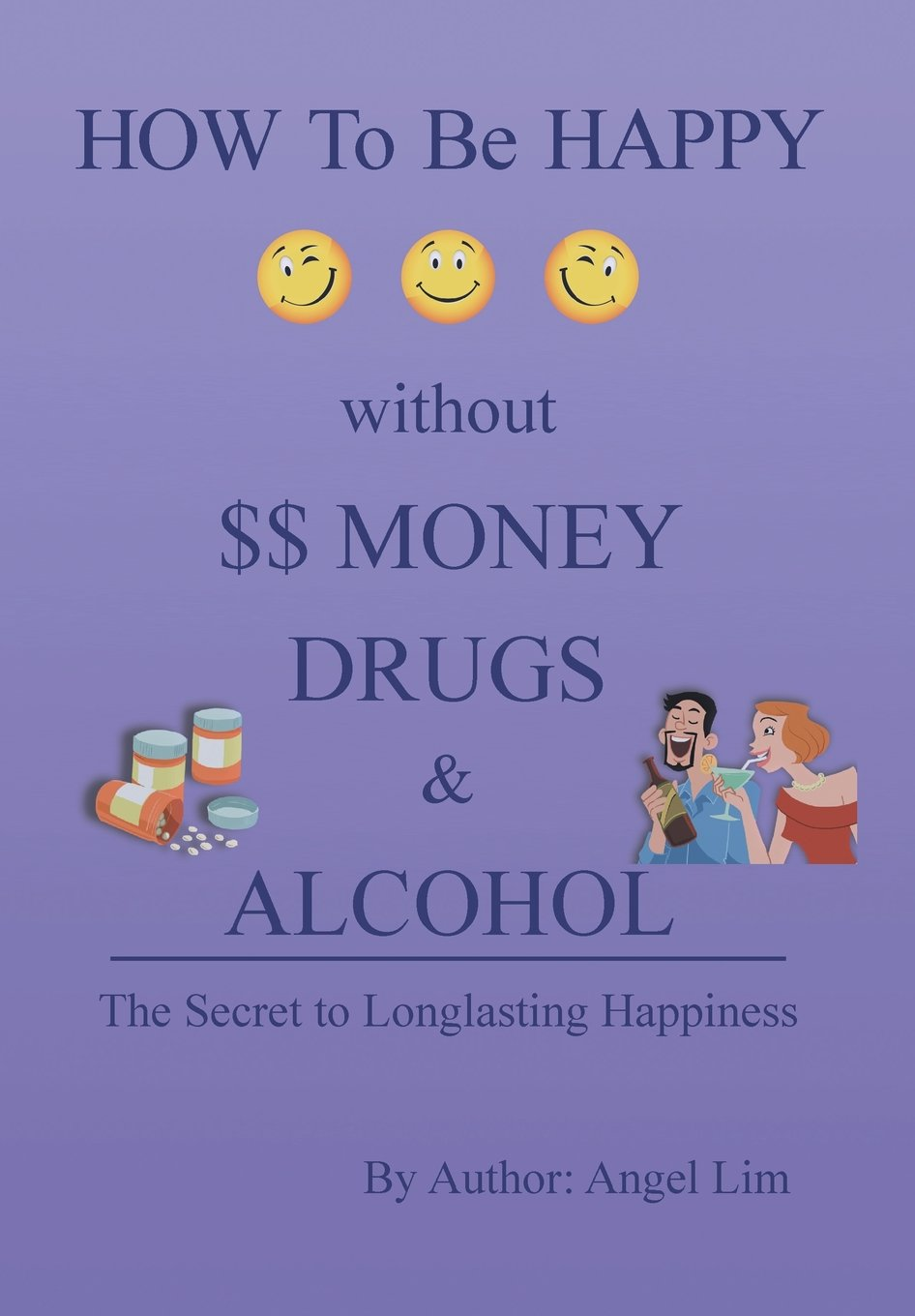 How To Be Happy Without Money, Drugs Or Alcohol: The Secrets To A  Longlasting Happiness: Angel Lim: 9781483685984: Amazon: Books